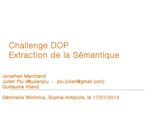 Challenge DOP Extraction de la Sémantique Jonathan Marchand Julien Plu (@julienplu - plu.julien@gmail.com) Guillaume Vilan...