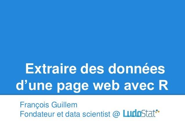 Extraire des données d'une page web avec R François Guillem Fondateur et data scientist @