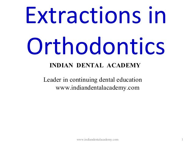 1 Extractions in Orthodontics INDIAN DENTAL ACADEMY Leader in continuing dental education www.indiandentalacademy.com www....
