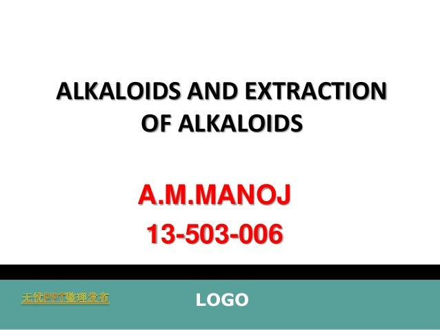 ALKALOIDS AND EXTRACTION OF ALKALOIDS  A.M.MANOJ 13-503-006 LOGO