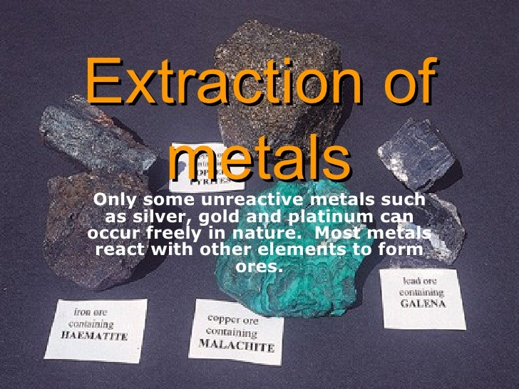 Extraction of metals Only some unreactive metals such as silver, gold and platinum can occur freely in nature.  Most metal...