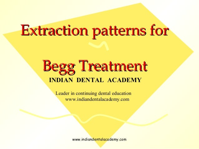 Extraction patterns forExtraction patterns for Begg TreatmentBegg Treatment INDIAN DENTAL ACADEMY Leader in continuing den...
