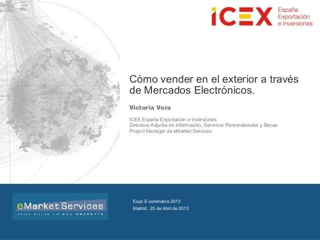 INSTITUTO ESPAÑOL DE COMERCIO EXTERIORCómo vender en el exterior a travésde Mercados Electrónicos.Victoria VeraICEX España...