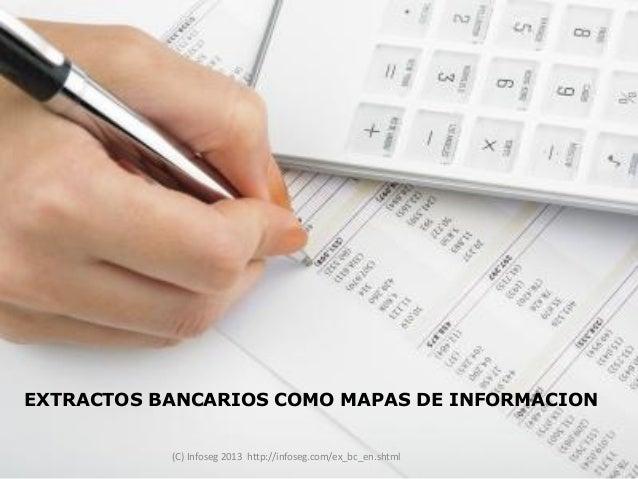 EXTRACTOS BANCARIOS COMO MAPAS DE INFORMACION           (C) Infoseg 2013 http://infoseg.com/ex_bc_en.shtml