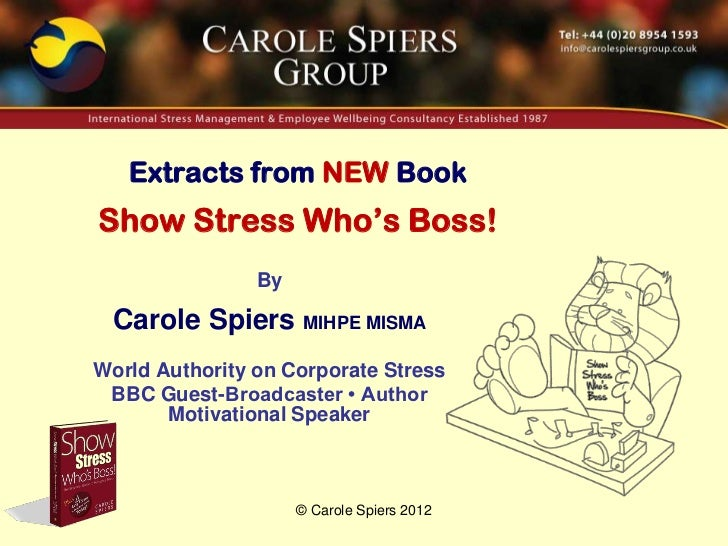 Extracts from NEW BookShow Stress Who's Boss!                By Carole Spiers MIHPE MISMAWorld Authority on Corporate Stre...