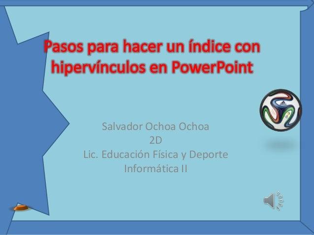Salvador Ochoa Ochoa 2D Lic. Educación Física y Deporte Informática II