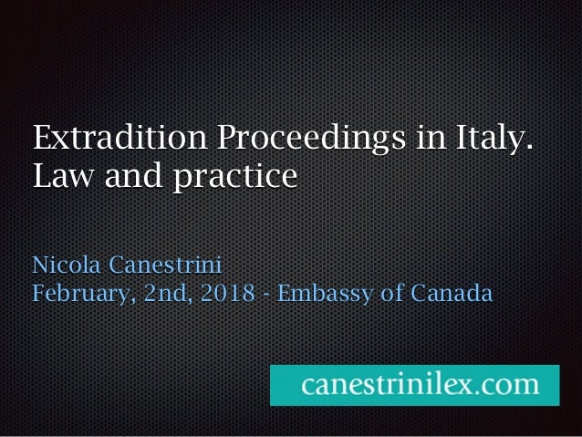Extradition Proceedings in Italy. Law and practice Nicola Canestrini February, 2nd, 2018 - Embassy of Canada