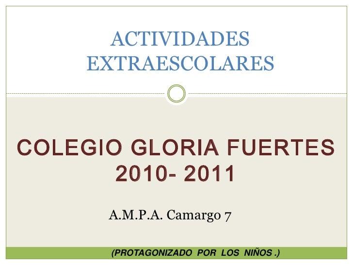 ACTIVIDADES EXTRAESCOLARES<br />Colegio Gloria Fuertes 2010- 2011<br />A.M.P.A. Camargo 7 <br />(PROTAGONIZADO  POR  LOS  ...