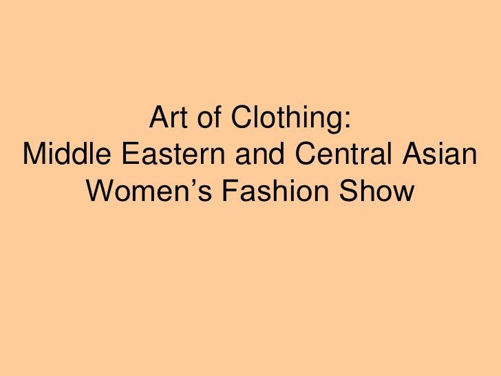 Art of Clothing: Middle Eastern and Central Asian     Women's Fashion Show