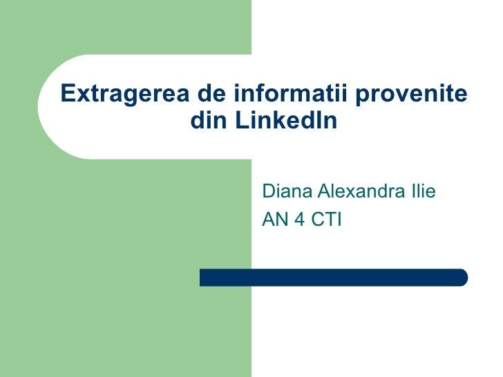 Extragerea de informatii provenite          din LinkedIn                Diana Alexandra Ilie                AN 4 CTI