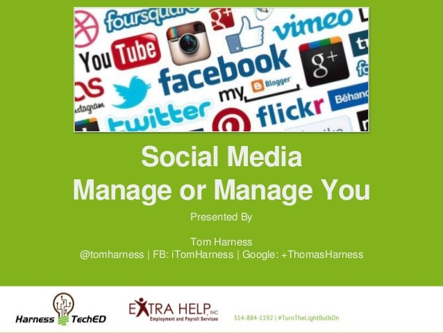 Social Media Manage or Manage You Presented By Tom Harness @tomharness | FB: iTomHarness | Google: +ThomasHarness