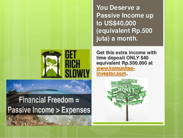 You Deserve a Passive Income up to US$40,000 (equivalent Rp.500 juta) a month. Get this extra income with time deposit ONL...