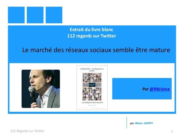 Extrait du livre blanc 112 regards sur Twitter Le marché des réseaux sociaux semble être mature 112 Regards sur Twitter 1 ...