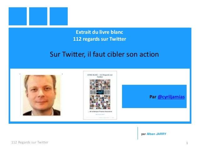 Extrait du livre blanc 112 regards sur Twitter Sur Twitter, il faut cibler son action 112 Regards sur Twitter 1 par Alban ...