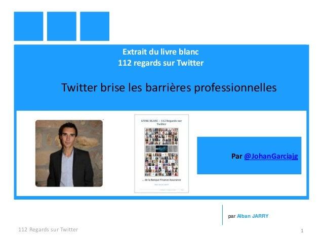 Extrait du livre blanc 112 regards sur Twitter Twitter brise les barrières professionnelles 112 Regards sur Twitter 1 par ...