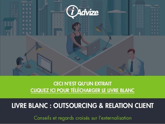LIVRE BLANC : OUTSOURCING & RELATION CLIENT Conseils et regards croisés sur l'externalisation CECI N'EST QU'UN EXTRAIT CLI...