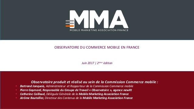 OBSERVATOIRE DU COMMERCE MOBILE EN FRANCE Juin 2017 | 2ème édition Observatoire produit et réalisé au sein de la Commissio...