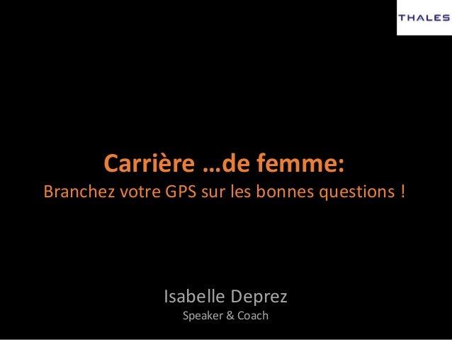 Carrière …de femme: Branchez votre GPS sur les bonnes questions ! Isabelle Deprez Speaker & Coach
