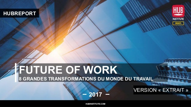 FUTURE OF WORK 8 GRANDES TRANSFORMATIONS DU MONDE DU TRAVAIL 2017 HUBINSTITUTE.COM HUBREPORT VERSION « EXTRAIT » HUBINSTIT...