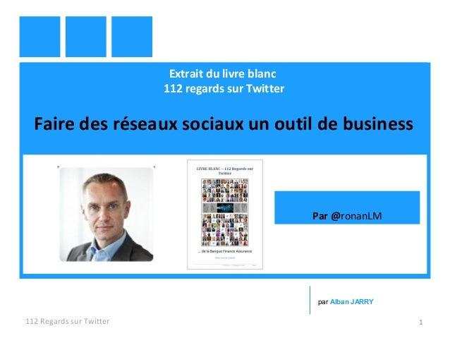 Extrait du livre blanc 112 regards sur Twitter Faire des réseaux sociaux un outil de business 112 Regards sur Twitter 1 pa...