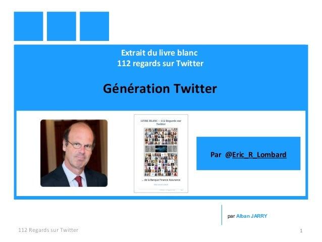 Extrait du livre blanc 112 regards sur Twitter Génération Twitter 112 Regards sur Twitter 1 par Alban JARRY Par @Eric_R_Lo...