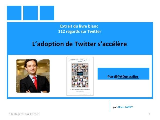 Extrait du livre blanc 112 regards sur Twitter L'adoption de Twitter s'accélère 112 Regards sur Twitter 1 par Alban JARRY ...