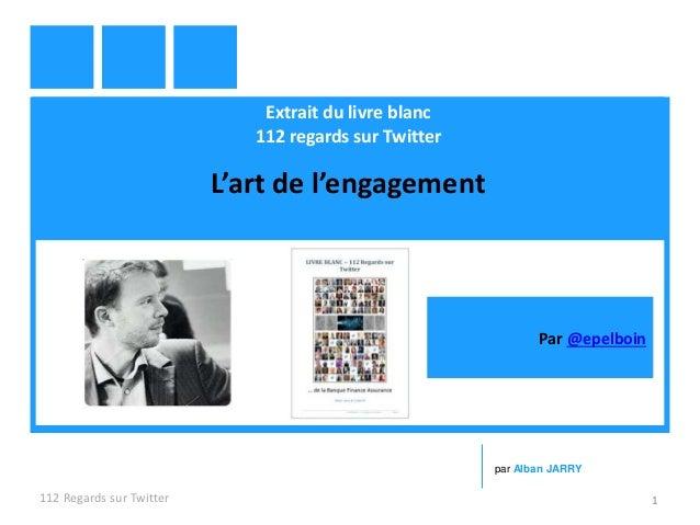 Extrait du livre blanc 112 regards sur Twitter L'art de l'engagement 112 Regards sur Twitter 1 par Alban JARRY Par @epelbo...