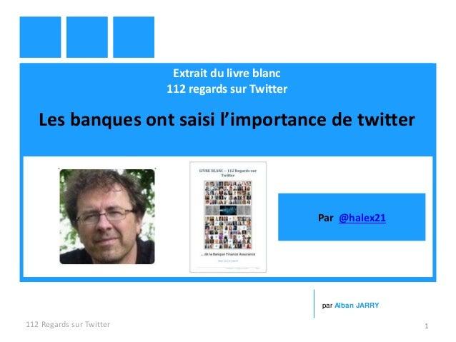 Extrait du livre blanc 112 regards sur Twitter Les banques ont saisi l'importance de twitter 112 Regards sur Twitter 1 par...