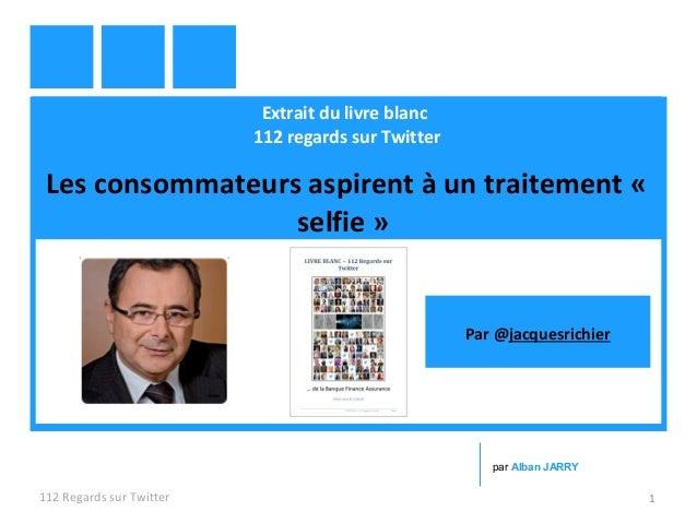 Extrait du livre blanc 112 regards sur Twitter Les consommateurs aspirent à un traitement « selfie » 112 Regards sur Twitt...