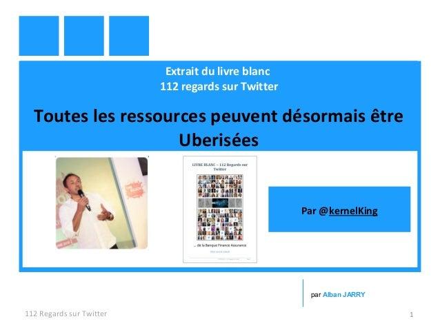 Extrait du livre blanc 112 regards sur Twitter Toutes les ressources peuvent désormais être Uberisées 112 Regards sur Twit...
