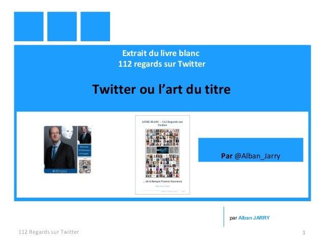 Extrait du livre blanc 112 regards sur Twitter Twitter ou l'art du titre 112 Regards sur Twitter 1 par Alban JARRY Par @Al...