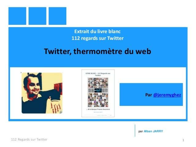 Extrait du livre blanc 112 regards sur Twitter Twitter, thermomètre du web 112 Regards sur Twitter 1 par Alban JARRY Par @...