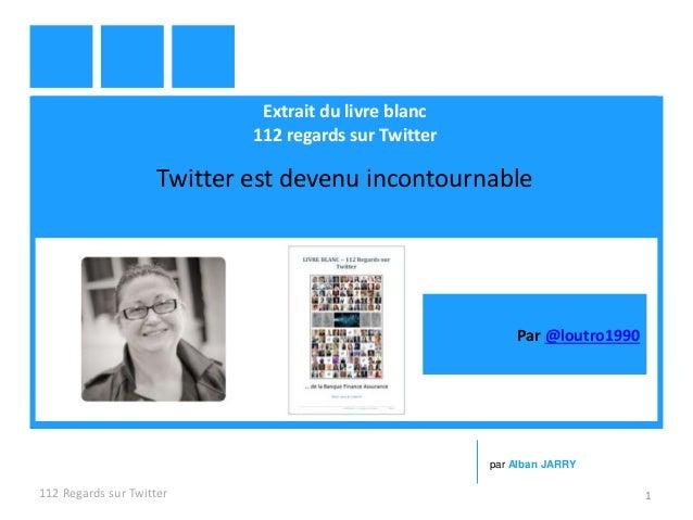 Extrait du livre blanc 112 regards sur Twitter Twitter est devenu incontournable 112 Regards sur Twitter 1 par Alban JARRY...