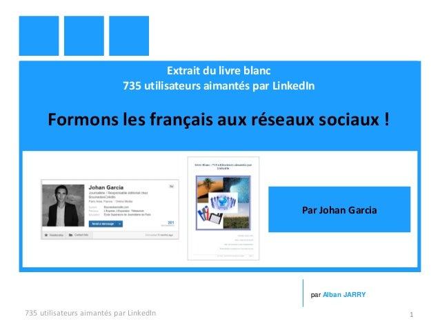 Extrait du livre blanc 735 utilisateurs aimantés par LinkedIn Formons les français aux réseaux sociaux ! 735 utilisateurs ...