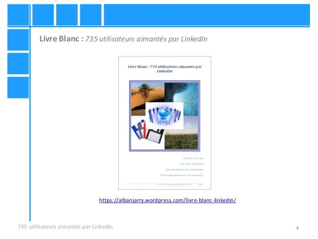 4735 utilisateurs aimantés par LinkedIn https://albanjarry.wordpress.com/livre-blanc-linkedin/ Livre Blanc : 735 utilisate...