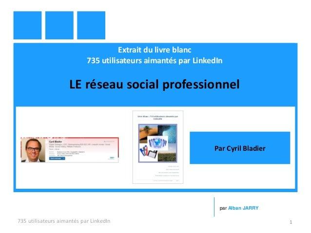 Extrait du livre blanc 735 utilisateurs aimantés par LinkedIn LE réseau social professionnel 735 utilisateurs aimantés par...