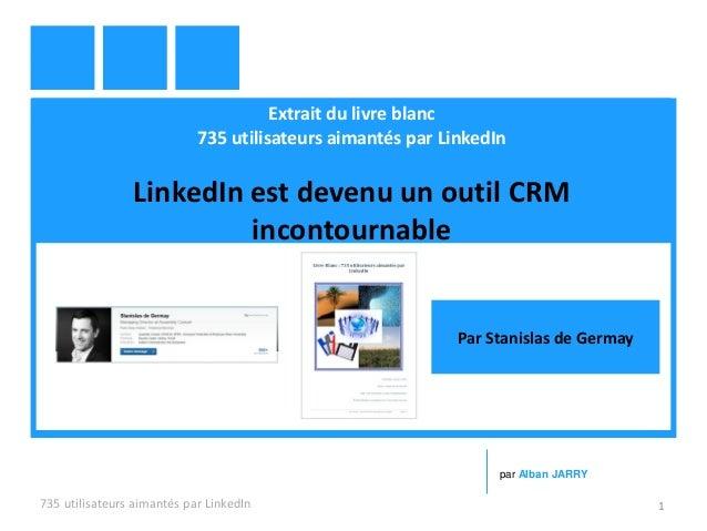 Extrait du livre blanc 735 utilisateurs aimantés par LinkedIn LinkedIn est devenu un outil CRM incontournable 735 utilisat...