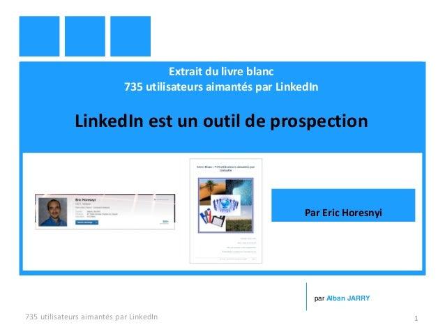 Extrait du livre blanc 735 utilisateurs aimantés par LinkedIn LinkedIn est un outil de prospection 735 utilisateurs aimant...