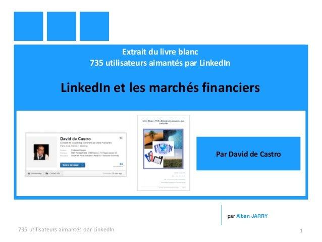 Extrait du livre blanc 735 utilisateurs aimantés par LinkedIn LinkedIn et les marchés financiers 735 utilisateurs aimantés...