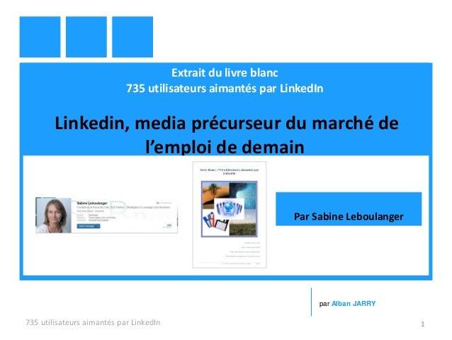 Extrait du livre blanc 735 utilisateurs aimantés par LinkedIn Linkedin, media précurseur du marché de l'emploi de demain 7...
