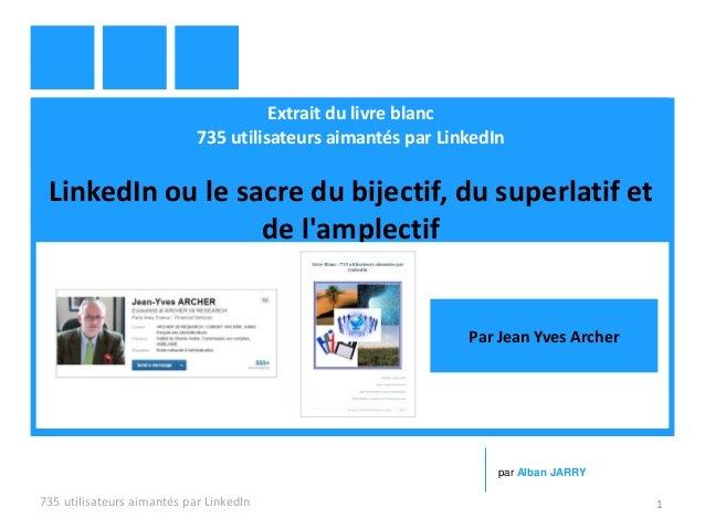 Extrait du livre blanc 735 utilisateurs aimantés par LinkedIn LinkedIn ou le sacre du bijectif, du superlatif et de l'ampl...