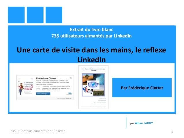 Extrait du livre blanc 735 utilisateurs aimantés par LinkedIn Une carte de visite dans les mains, le reflexe LinkedIn 735 ...