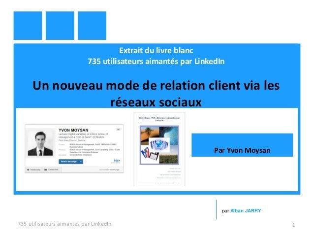Extrait du livre blanc 735 utilisateurs aimantés par LinkedIn Un nouveau mode de relation client via les réseaux sociaux 7...