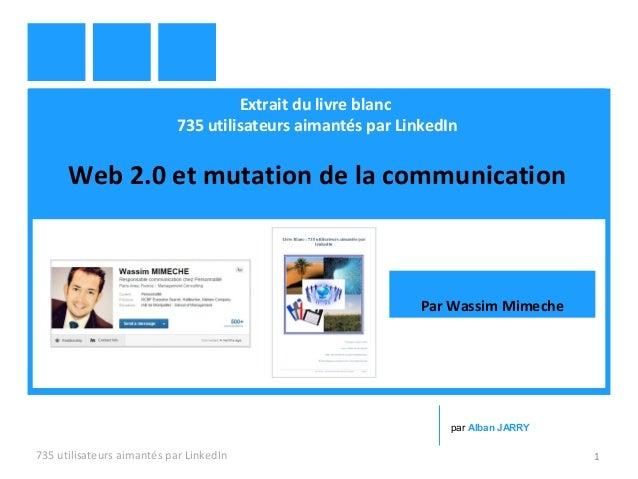 Extrait du livre blanc 735 utilisateurs aimantés par LinkedIn Web 2.0 et mutation de la communication 735 utilisateurs aim...