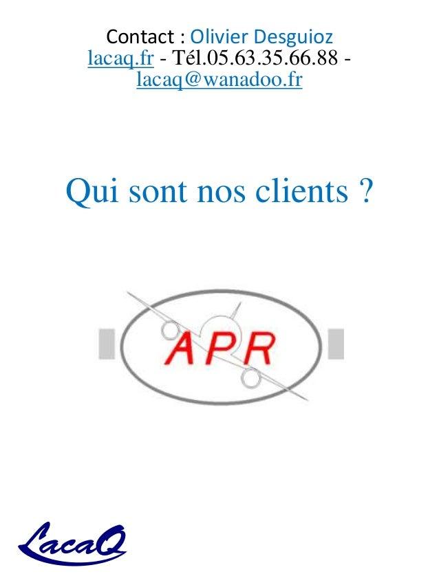Contact : Olivier Desguioz lacaq.fr - Tél.05.63.35.66.88 - lacaq@wanadoo.fr Qui sont nos clients ?