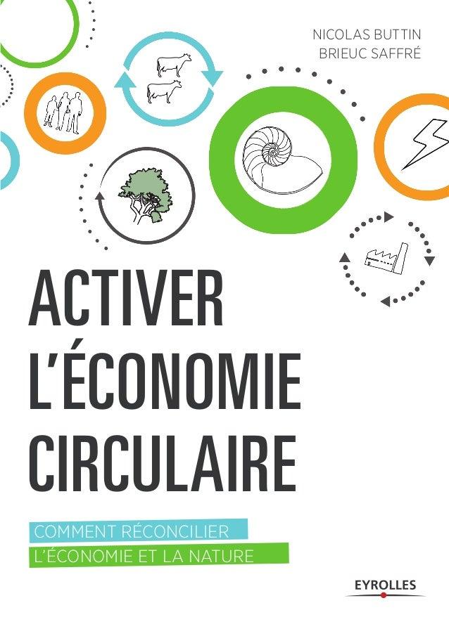 ACTIVER L'ÉCONOMIE CIRCULAIRE COMMENT RÉCONCILIER L'ÉCONOMIE ET LA NATURE NICOLAS BUTTIN BRIEUC SAFFRÉ Que ce soit d'un po...