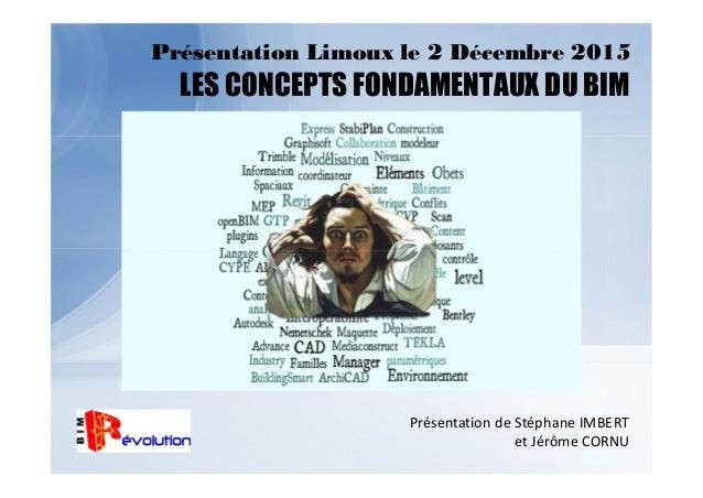Présentation Limoux le 2 Décembre 2015 LES CONCEPTS FONDAMENTAUX DU BIM Présentation de Stéphane IMBERT et Jérôme CORNU