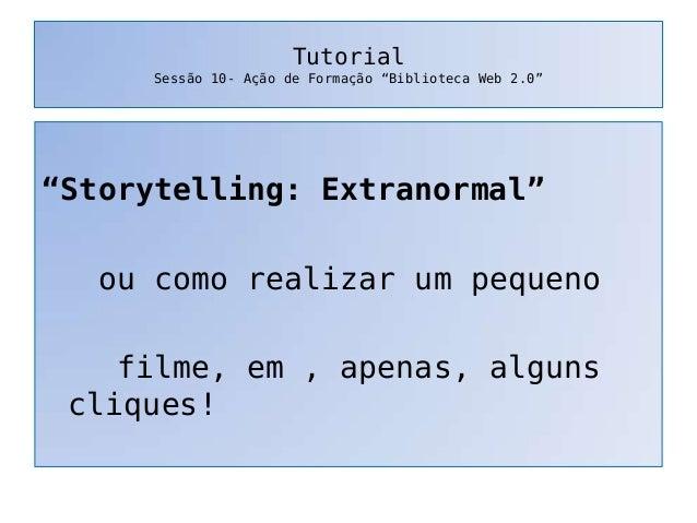 """TutorialSessão 10- Ação de Formação """"Biblioteca Web 2.0""""""""Storytelling: Extranormal""""ou como realizar um pequenofilme, em , ..."""