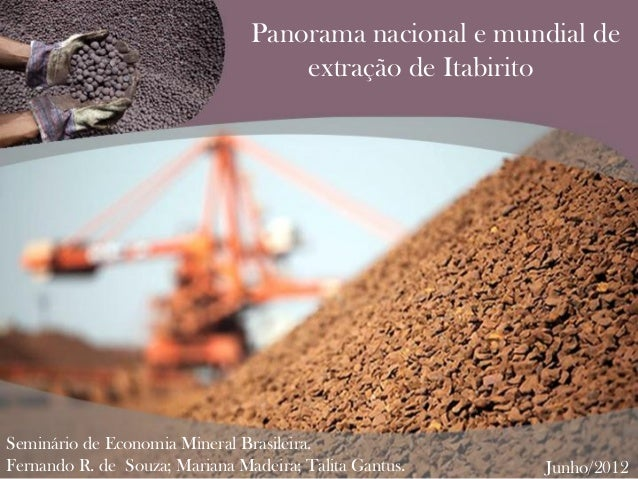 Panorama nacional e mundial de extração de Itabirito Seminário de Economia Mineral Brasileira. Fernando R. de Souza; Maria...