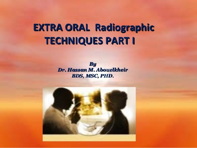 EXTRA ORAL Radiographic TECHNIQUES PART I By Dr. Hassan M. Abouelkheir BDS, MSC, PHD.
